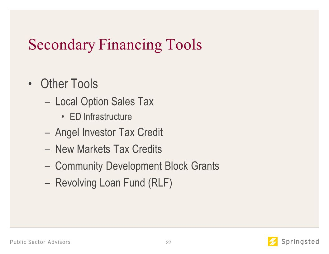 Secondary Financing Tools Other Tools –Local Option Sales Tax ED Infrastructure –Angel Investor Tax Credit –New Markets Tax Credits –Community Development Block Grants –Revolving Loan Fund (RLF) 22