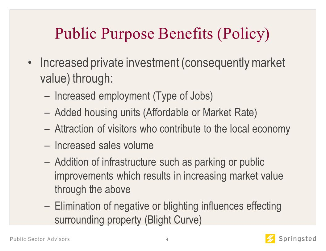 44 Public Purpose Benefits (Policy) Increased private investment (consequently market value) through: –Increased employment (Type of Jobs) –Added housing units (Affordable or Market Rate) –Attraction of visitors who contribute to the local economy –Increased sales volume –Addition of infrastructure such as parking or public improvements which results in increasing market value through the above –Elimination of negative or blighting influences effecting surrounding property (Blight Curve)