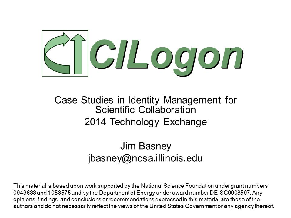 Case Studies in Identity Management for Scientific Collaboration 2014 Technology Exchange Jim Basney jbasney@ncsa.illinois.edu CILogon This material is based upon work supported by the National Science Foundation under grant numbers 0943633 and 1053575 and by the Department of Energy under award number DE-SC0008597.