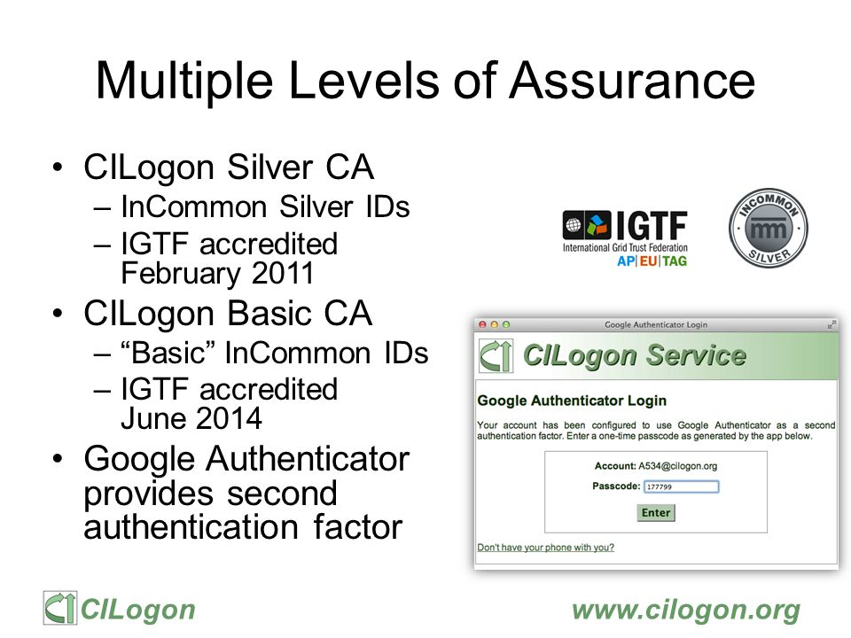 CILogonwww.cilogon.org Multiple Interfaces SAML/OpenID Web Browser SSO –PKCS12 certificate download –Certificate issuance via OAuth –Coming Soon: OpenID Connect token issuance SAML ECP –Command-line certificate issuance