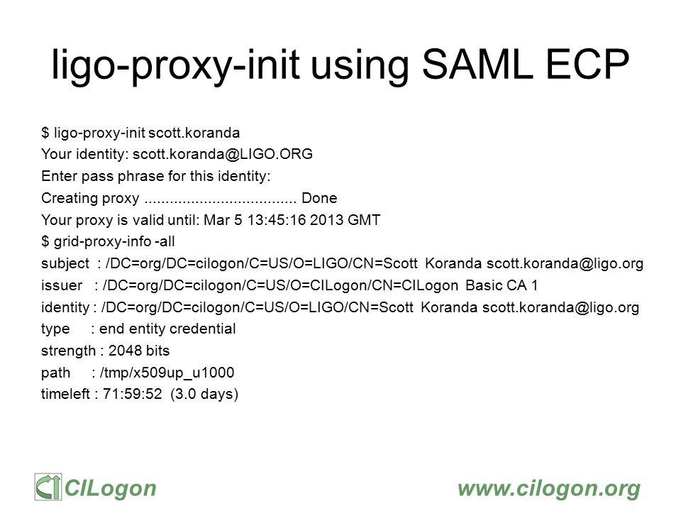 CILogonwww.cilogon.org ligo-proxy-init using SAML ECP $ ligo-proxy-init scott.koranda Your identity: scott.koranda@LIGO.ORG Enter pass phrase for this identity: Creating proxy....................................