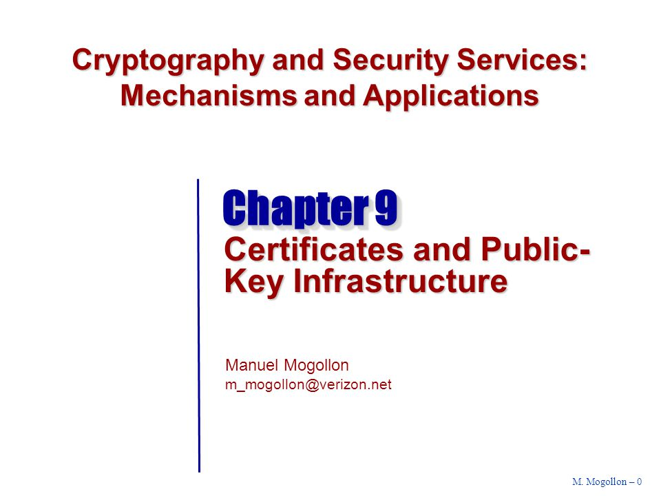 Cryptography and Security Services: Mechanisms and Applications Manuel Mogollon m_mogollon@verizon.net M. Mogollon – 0 Chapter 9 Certificates and Publ