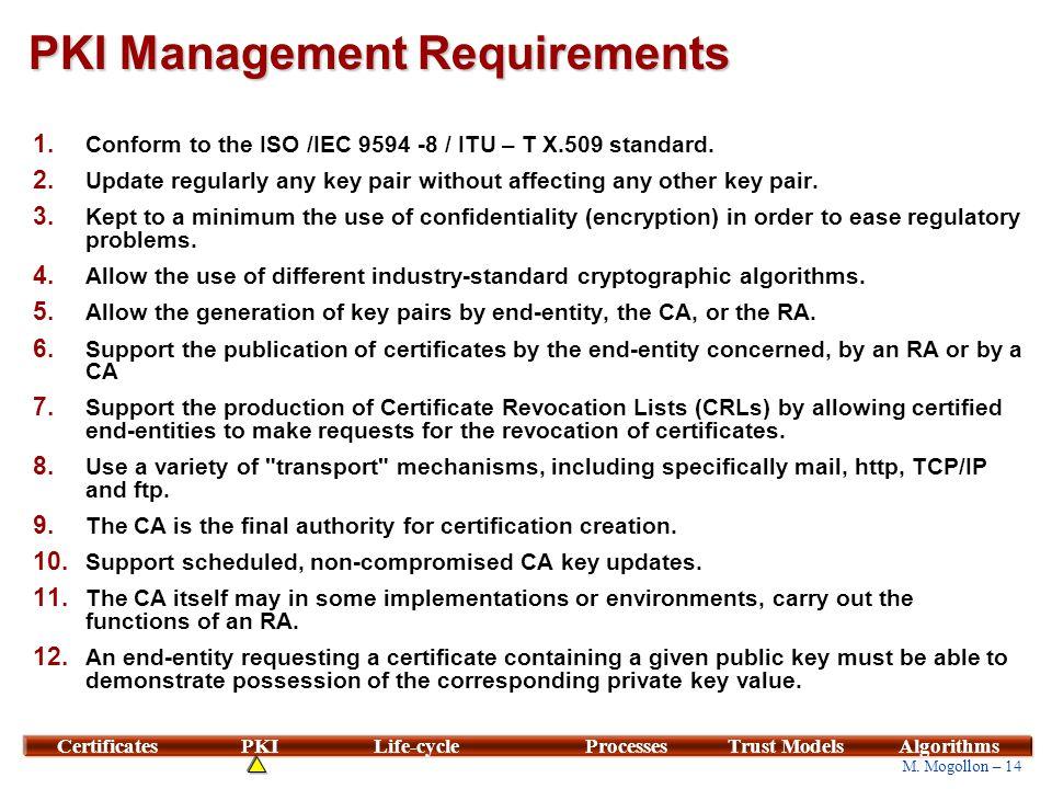 14 M. Mogollon – 14 CertificatesPKILife-cycleProcessesTrust ModelsAlgorithms PKI Management Requirements 1. Conform to the ISO /IEC 9594 -8 / ITU – T