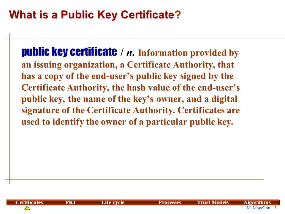 3 M. Mogollon – 3 CertificatesPKILife-cycleProcessesTrust ModelsAlgorithms What is a Public Key Certificate? public key certificate / n. Information p
