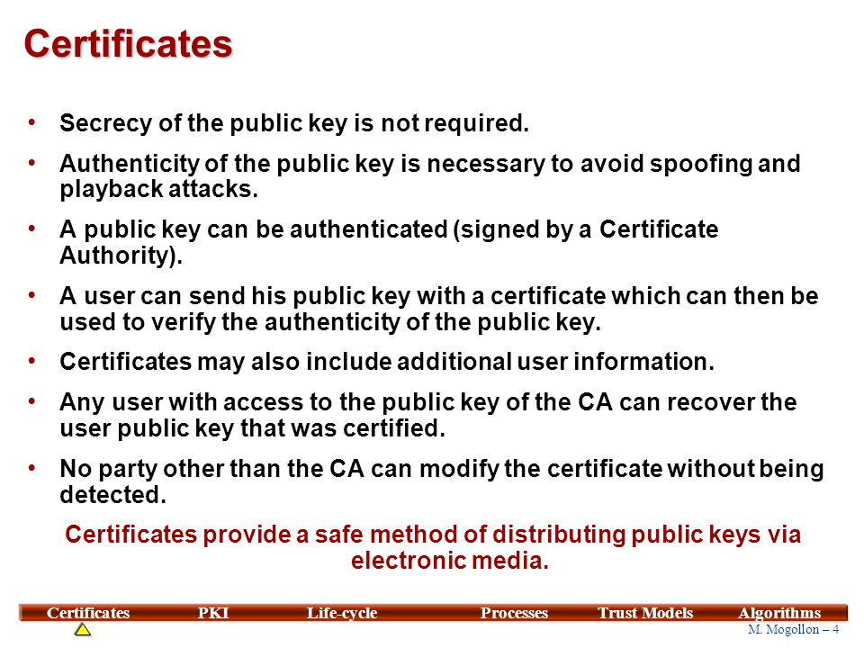 4 M. Mogollon – 4 CertificatesPKILife-cycleProcessesTrust ModelsAlgorithms Certificates Secrecy of the public key is not required. Authenticity of the
