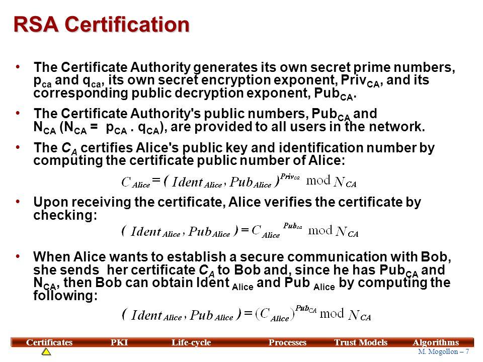 7 M. Mogollon – 7 CertificatesPKILife-cycleProcessesTrust ModelsAlgorithms RSA Certification The Certificate Authority generates its own secret prime