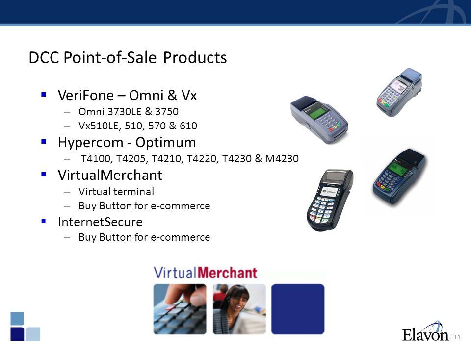 13 DCC Point-of-Sale Products  VeriFone – Omni & Vx – Omni 3730LE & 3750 – Vx510LE, 510, 570 & 610  Hypercom - Optimum – T4100, T4205, T4210, T4220, T4230 & M4230  VirtualMerchant – Virtual terminal – Buy Button for e-commerce  InternetSecure – Buy Button for e-commerce
