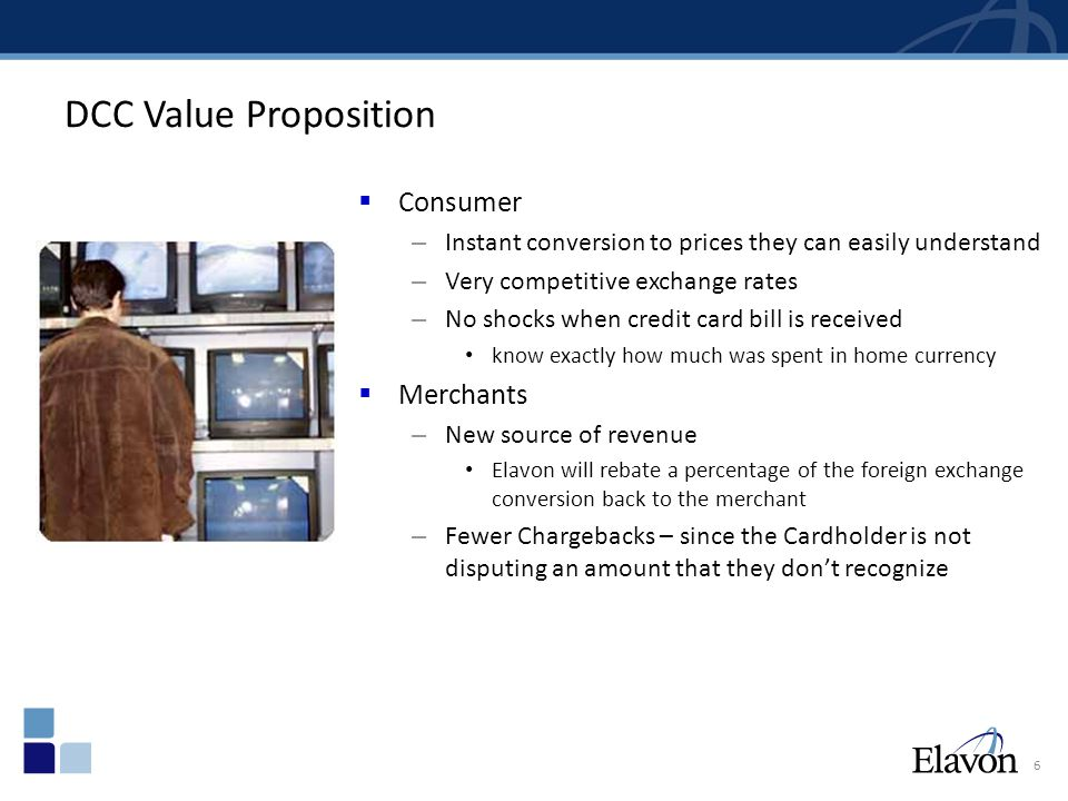 6 DCC Value Proposition  Consumer – Instant conversion to prices they can easily understand – Very competitive exchange rates – No shocks when credit card bill is received know exactly how much was spent in home currency  Merchants – New source of revenue Elavon will rebate a percentage of the foreign exchange conversion back to the merchant – Fewer Chargebacks – since the Cardholder is not disputing an amount that they don't recognize