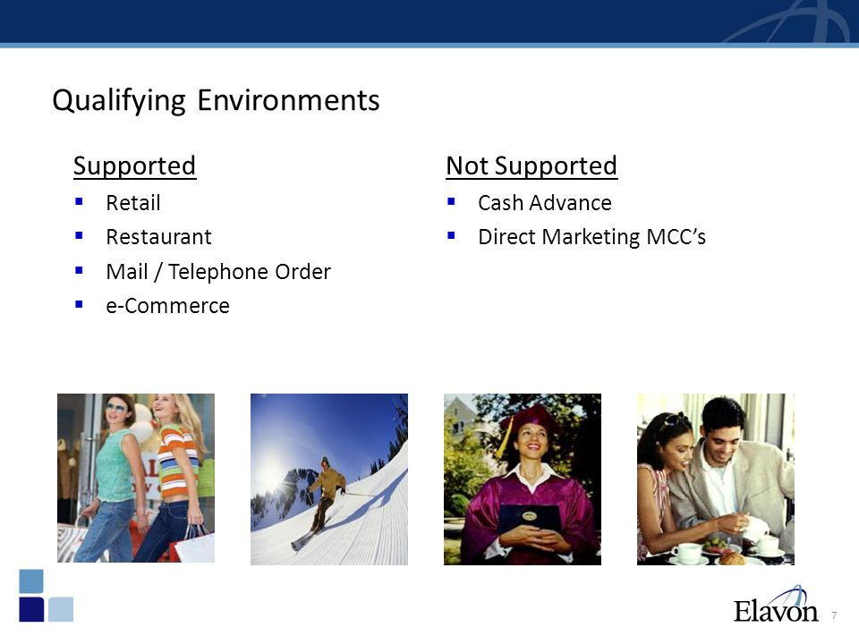 7 Qualifying Environments Supported  Retail  Restaurant  Mail / Telephone Order  e-Commerce Not Supported  Cash Advance  Direct Marketing MCC's