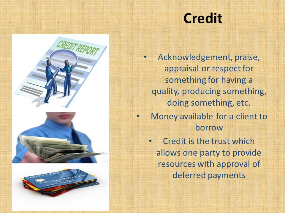 Credit Acknowledgement, praise, appraisal or respect for something for having a quality, producing something, doing something, etc.