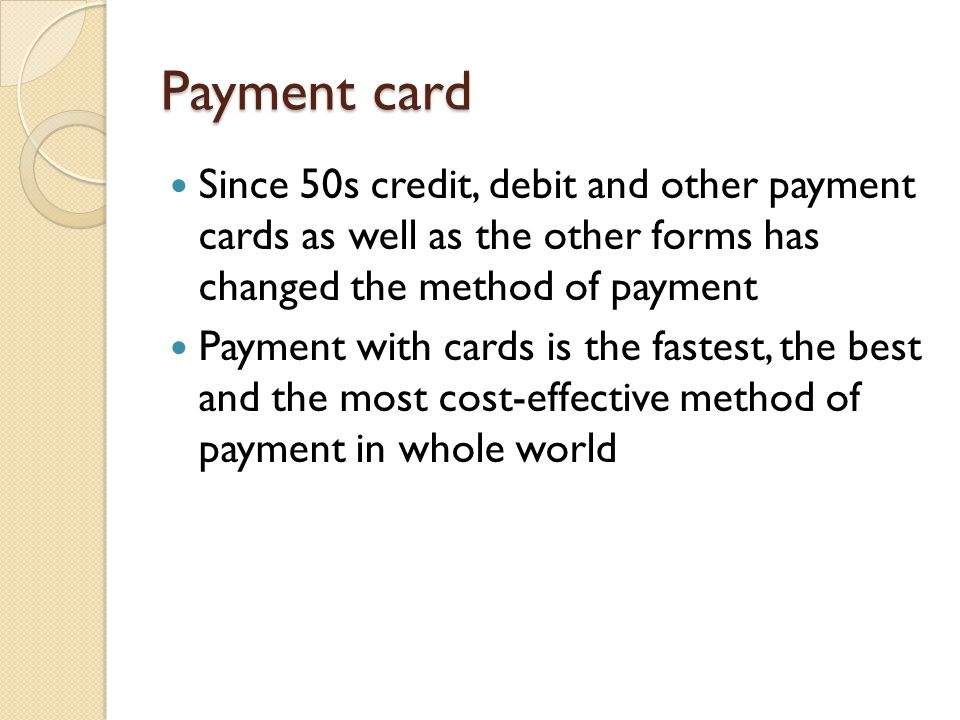 Payment card Since 50s credit, debit and other payment cards as well as the other forms has changed the method of payment Payment with cards is the fa