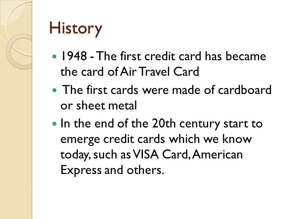 History 1948 - The first credit card has became the card of Air Travel Card The first cards were made ​​ of cardboard or sheet metal In the end of the