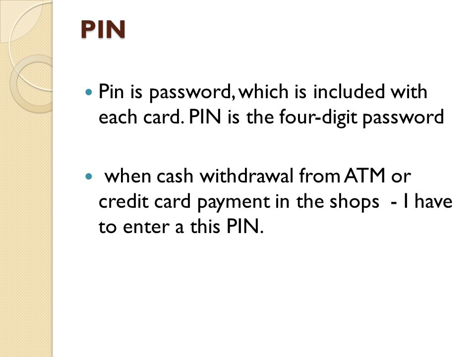 PIN Pin is password, which is included with each card. PIN is the four-digit password when cash withdrawal from ATM or credit card payment in the shop