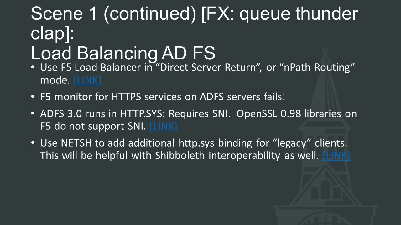 Scene 1 (continued) [FX: queue thunder clap]: Load Balancing AD FS Use F5 Load Balancer in Direct Server Return , or nPath Routing mode.