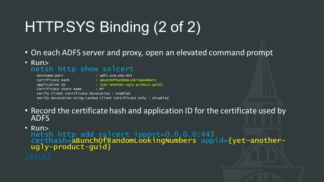 HTTP.SYS Binding (2 of 2) On each ADFS server and proxy, open an elevated command prompt Run> netsh http show sslcert Hostname:port : adfs.uvm.edu:443 Certificate Hash : aBunchOfRandomLookingNumbers Application ID : {yet-another-ugly-product-guid} Certificate Store Name : MY Verify Client Certificate Revocation : Enabled Verify Revocation Using Cached Client Certificate Only : Disabled … Record the certificate hash and application ID for the certificate used by ADFS Run> netsh http add sslcert ipport=0.0.0.0:443 certhash=aBunchOfRandomLookingNumbers appid={yet-another- ugly-product-guid} [BACK]