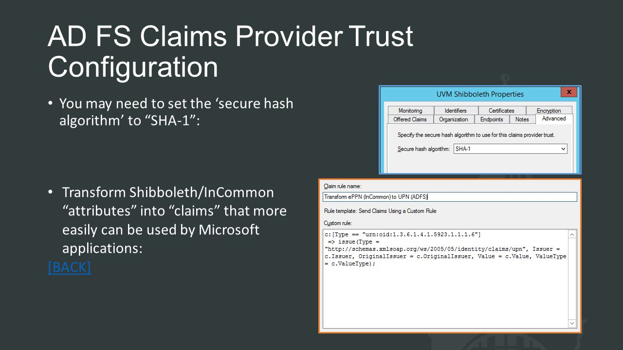 AD FS Claims Provider Trust Configuration You may need to set the 'secure hash algorithm' to SHA-1 : Transform Shibboleth/InCommon attributes into claims that more easily can be used by Microsoft applications: [BACK]