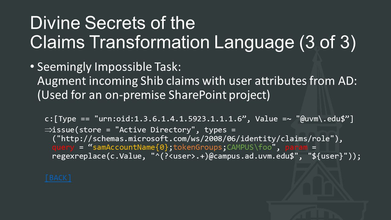 Divine Secrets of the Claims Transformation Language (3 of 3) Seemingly Impossible Task: Augment incoming Shib claims with user attributes from AD: (Used for an on-premise SharePoint project) c:[Type == urn:oid:1.3.6.1.4.1.5923.1.1.1.6 , Value =~ @uvm\.edu$ ] issue(store = Active Directory , types = ( http://schemas.microsoft.com/ws/2008/06/identity/claims/role ), query = samAccountName{0};tokenGroups;CAMPUS\foo , param = regexreplace(c.Value, ^(?.+)@campus.ad.uvm.edu$ , ${user} )); [BACK]