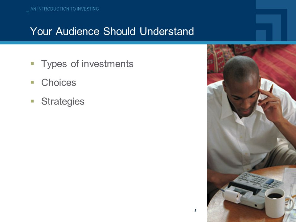 AN INTRODUCTION TO INVESTING 5 Your Audience Should Understand  Types of investments  Choices  Strategies