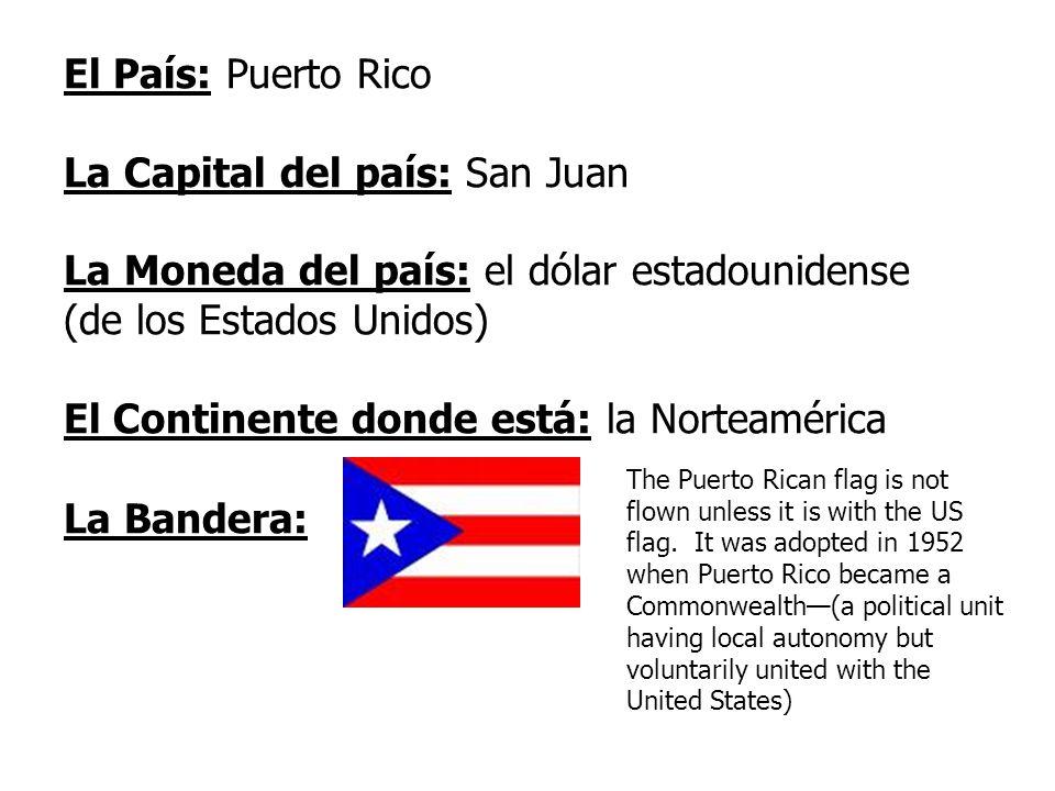 El País: Puerto Rico La Capital del país: San Juan La Moneda del país: el dólar estadounidense (de los Estados Unidos) El Continente donde está: la Norteamérica La Bandera: The Puerto Rican flag is not flown unless it is with the US flag.
