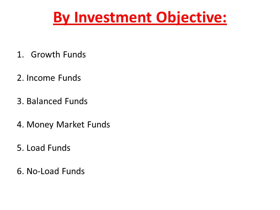 By Investment Objective: 1.Growth Funds 2. Income Funds 3. Balanced Funds 4. Money Market Funds 5. Load Funds 6. No-Load Funds
