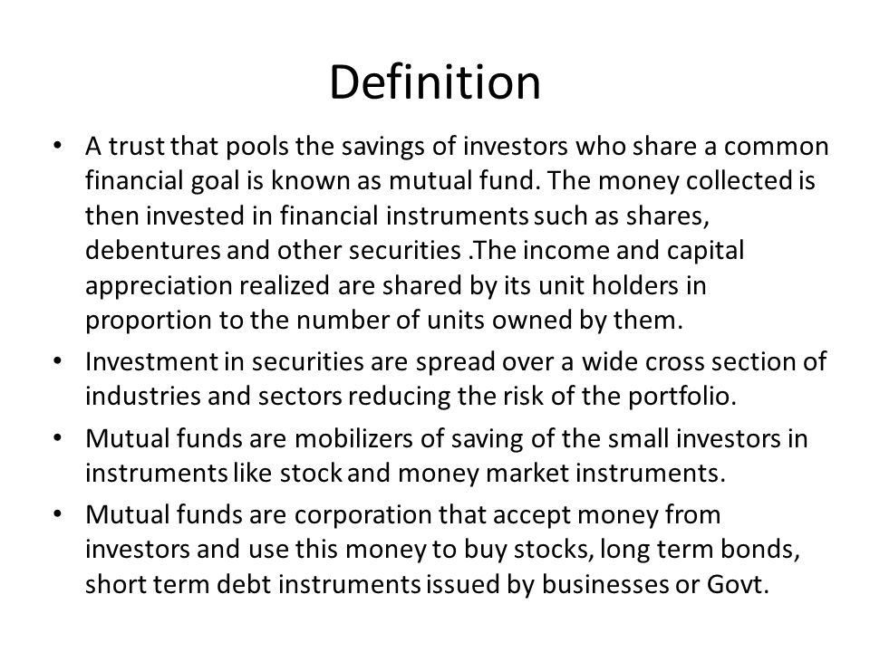 Definition A trust that pools the savings of investors who share a common financial goal is known as mutual fund. The money collected is then invested