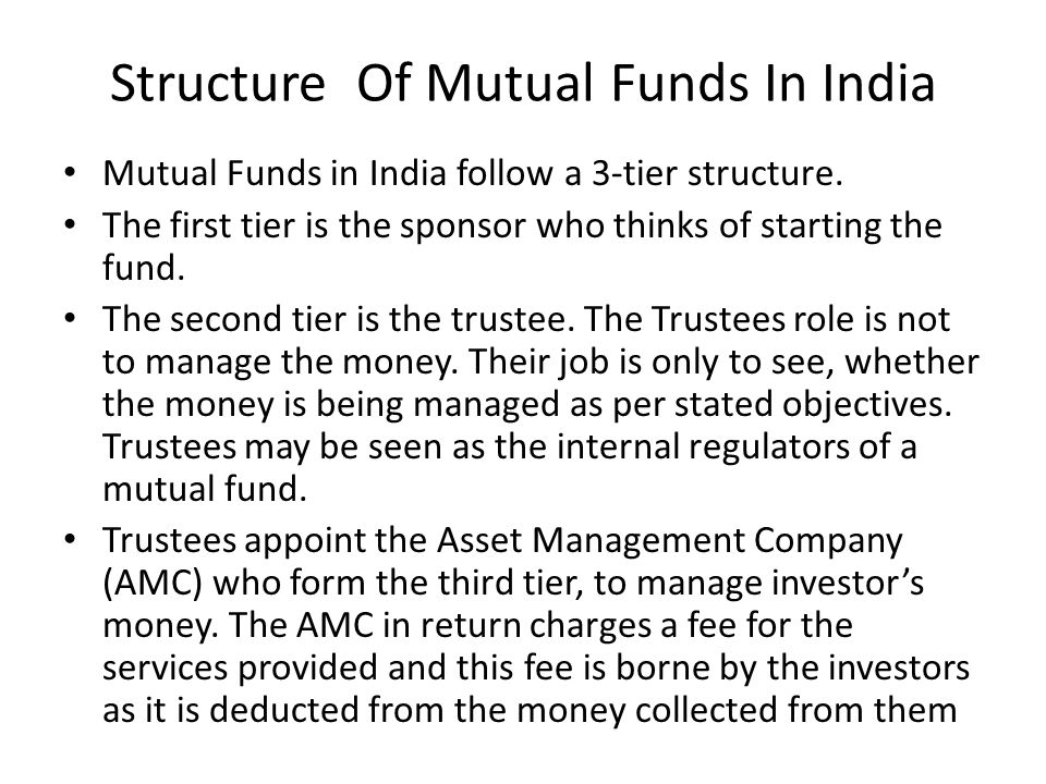 Structure Of Mutual Funds In India Mutual Funds in India follow a 3-tier structure. The first tier is the sponsor who thinks of starting the fund. The