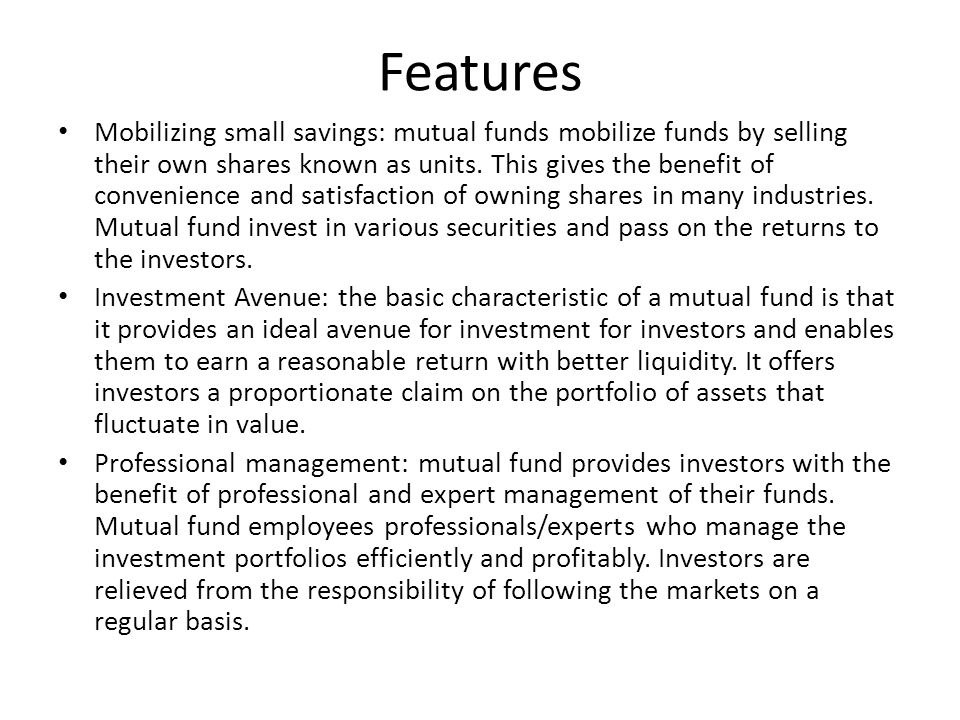 Features Mobilizing small savings: mutual funds mobilize funds by selling their own shares known as units. This gives the benefit of convenience and s