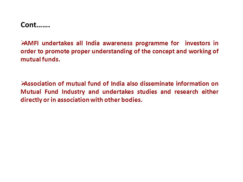 Cont…….  AMFI undertakes all India awareness programme for investors in order to promote proper understanding of the concept and working of mutual fu