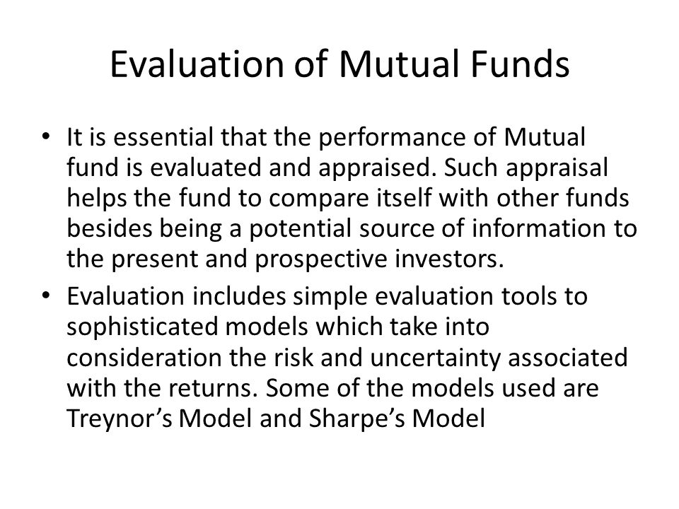 Evaluation of Mutual Funds It is essential that the performance of Mutual fund is evaluated and appraised. Such appraisal helps the fund to compare it