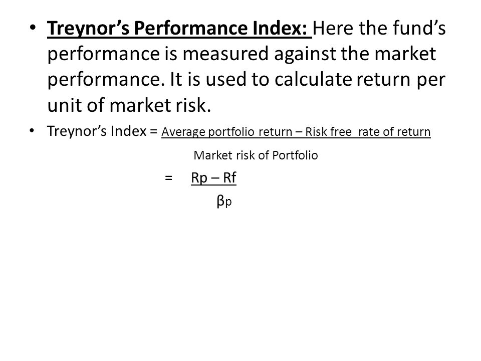 Treynor's Performance Index: Here the fund's performance is measured against the market performance. It is used to calculate return per unit of market