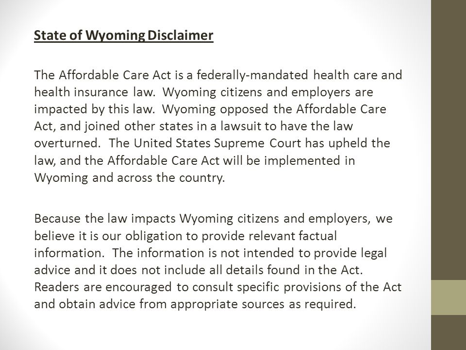 State of Wyoming Disclaimer The Affordable Care Act is a federally-mandated health care and health insurance law.
