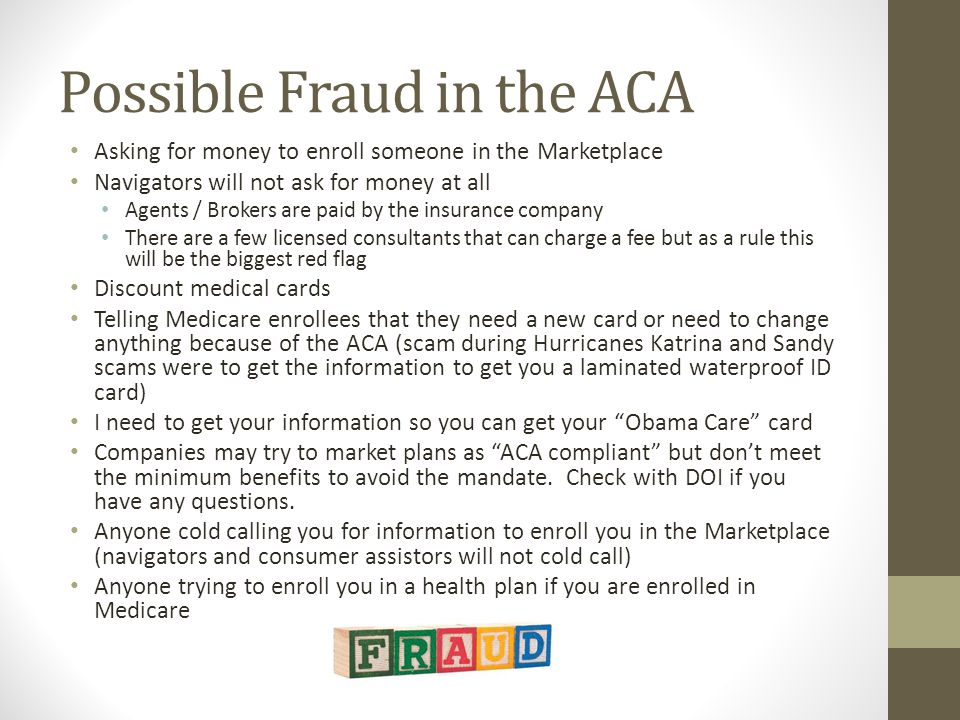 Possible Fraud in the ACA Asking for money to enroll someone in the Marketplace Navigators will not ask for money at all Agents / Brokers are paid by the insurance company There are a few licensed consultants that can charge a fee but as a rule this will be the biggest red flag Discount medical cards Telling Medicare enrollees that they need a new card or need to change anything because of the ACA (scam during Hurricanes Katrina and Sandy scams were to get the information to get you a laminated waterproof ID card) I need to get your information so you can get your Obama Care card Companies may try to market plans as ACA compliant but don't meet the minimum benefits to avoid the mandate.