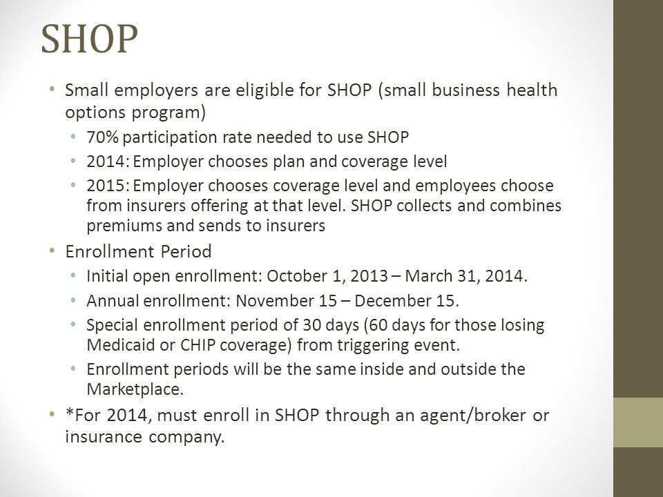 SHOP Small employers are eligible for SHOP (small business health options program) 70% participation rate needed to use SHOP 2014: Employer chooses plan and coverage level 2015: Employer chooses coverage level and employees choose from insurers offering at that level.