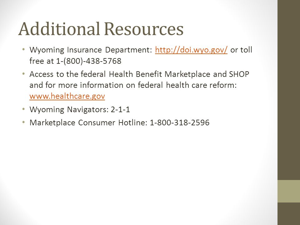 Additional Resources Wyoming Insurance Department: http://doi.wyo.gov/ or toll free at 1-(800)-438-5768http://doi.wyo.gov/ Access to the federal Health Benefit Marketplace and SHOP and for more information on federal health care reform: www.healthcare.gov www.healthcare.gov Wyoming Navigators: 2-1-1 Marketplace Consumer Hotline: 1-800-318-2596