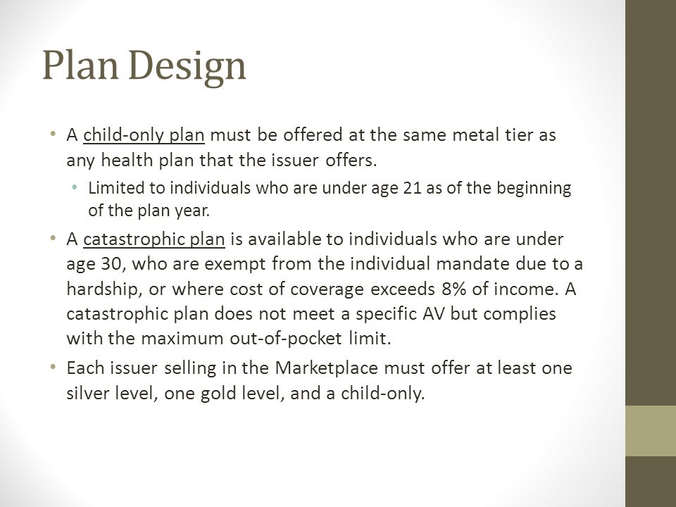 Plan Design A child-only plan must be offered at the same metal tier as any health plan that the issuer offers.