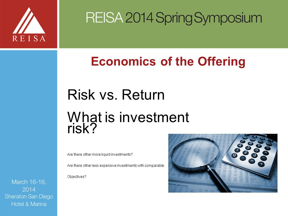 Economics of the Offering Risk vs. Return What is investment risk? Are there other more liquid investments? Are there other less expensive investments