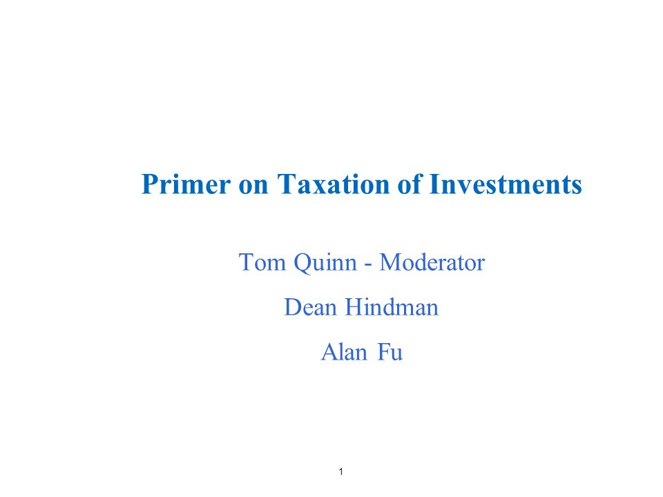 1 Primer on Taxation of Investments Tom Quinn - Moderator Dean Hindman Alan Fu