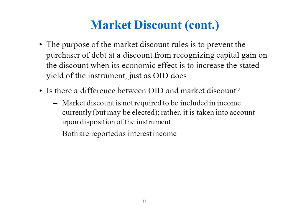 Market Discount (cont.) The purpose of the market discount rules is to prevent the purchaser of debt at a discount from recognizing capital gain on the discount when its economic effect is to increase the stated yield of the instrument, just as OID does Is there a difference between OID and market discount.