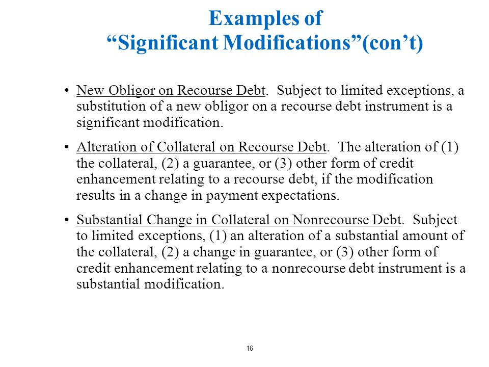 16 Examples of Significant Modifications (con't) New Obligor on Recourse Debt.