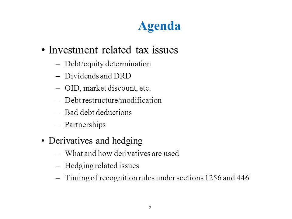 2 Agenda Investment related tax issues –Debt/equity determination –Dividends and DRD –OID, market discount, etc.