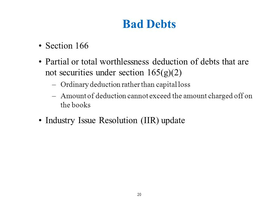 Bad Debts Section 166 Partial or total worthlessness deduction of debts that are not securities under section 165(g)(2) –Ordinary deduction rather than capital loss –Amount of deduction cannot exceed the amount charged off on the books Industry Issue Resolution (IIR) update 20