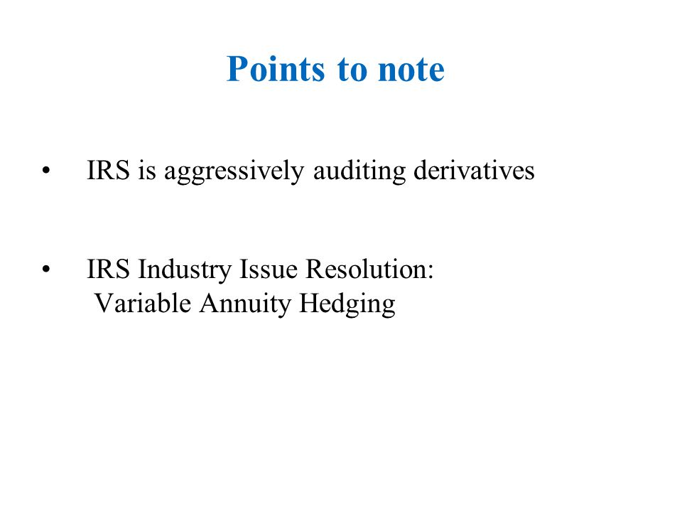 Points to note IRS is aggressively auditing derivatives IRS Industry Issue Resolution: Variable Annuity Hedging