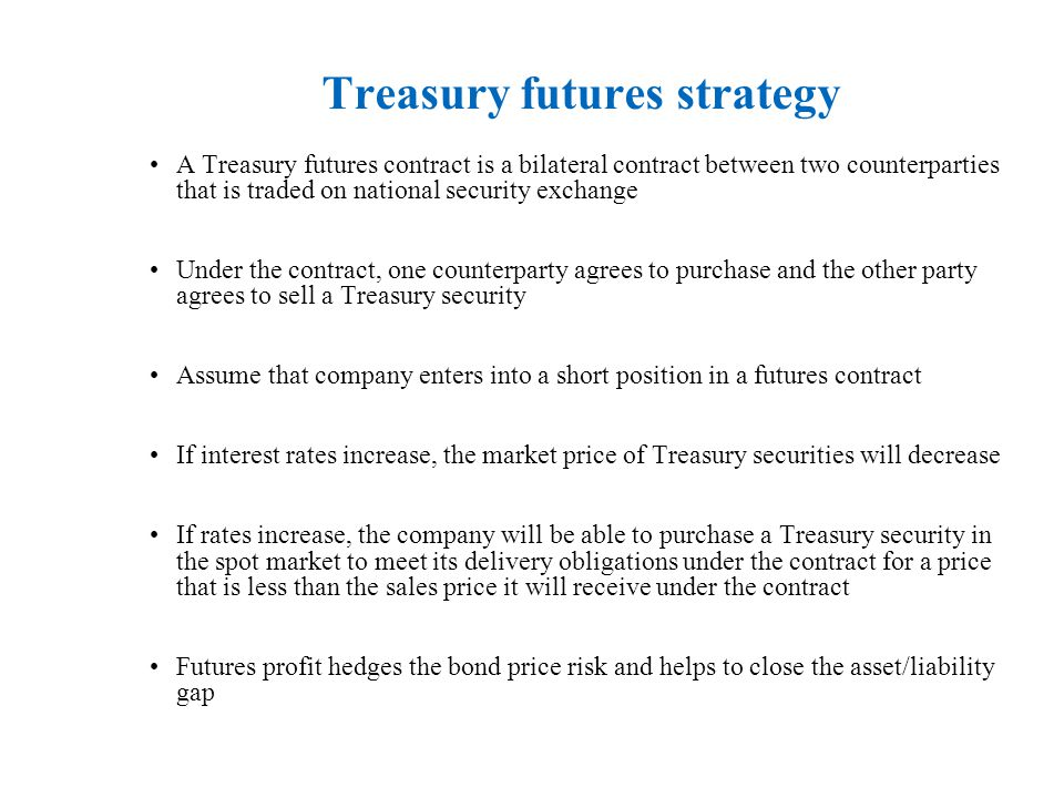 Treasury futures strategy A Treasury futures contract is a bilateral contract between two counterparties that is traded on national security exchange Under the contract, one counterparty agrees to purchase and the other party agrees to sell a Treasury security Assume that company enters into a short position in a futures contract If interest rates increase, the market price of Treasury securities will decrease If rates increase, the company will be able to purchase a Treasury security in the spot market to meet its delivery obligations under the contract for a price that is less than the sales price it will receive under the contract Futures profit hedges the bond price risk and helps to close the asset/liability gap