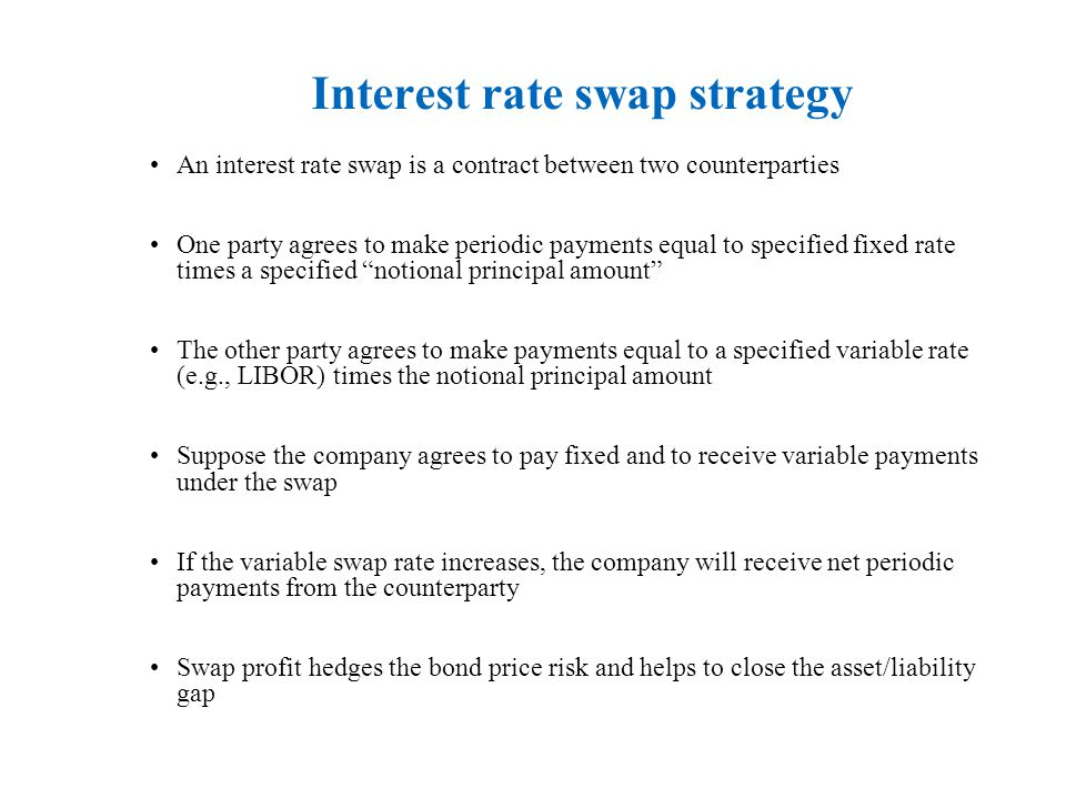 Interest rate swap strategy An interest rate swap is a contract between two counterparties One party agrees to make periodic payments equal to specified fixed rate times a specified notional principal amount The other party agrees to make payments equal to a specified variable rate (e.g., LIBOR) times the notional principal amount Suppose the company agrees to pay fixed and to receive variable payments under the swap If the variable swap rate increases, the company will receive net periodic payments from the counterparty Swap profit hedges the bond price risk and helps to close the asset/liability gap