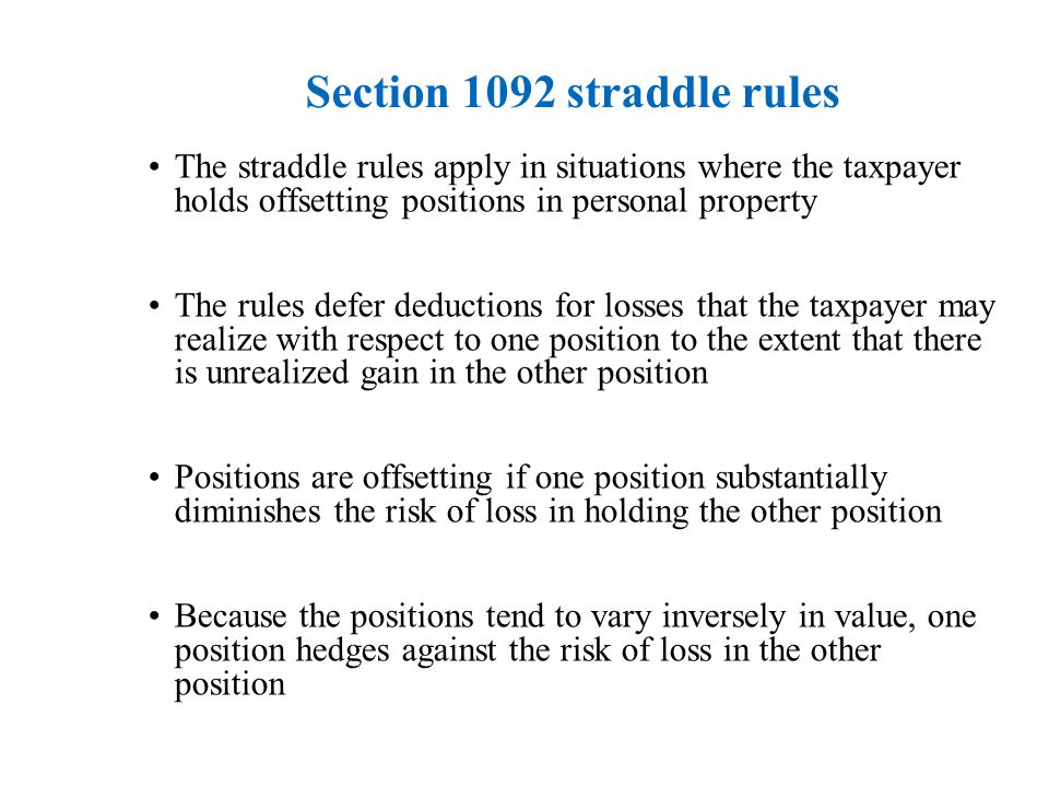 Section 1092 straddle rules The straddle rules apply in situations where the taxpayer holds offsetting positions in personal property The rules defer deductions for losses that the taxpayer may realize with respect to one position to the extent that there is unrealized gain in the other position Positions are offsetting if one position substantially diminishes the risk of loss in holding the other position Because the positions tend to vary inversely in value, one position hedges against the risk of loss in the other position