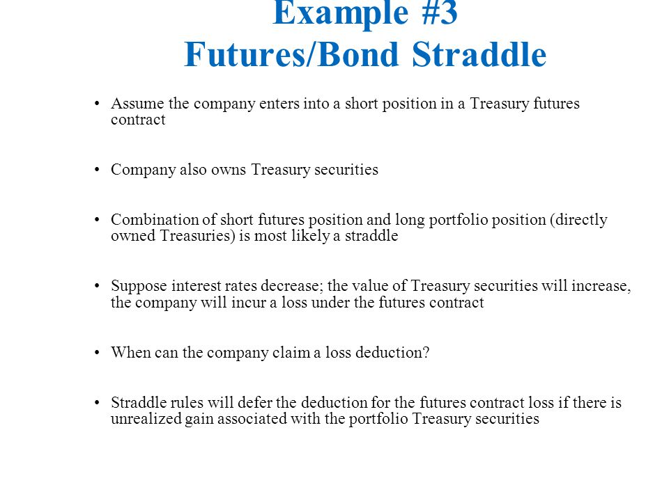 Example #3 Futures/Bond Straddle Assume the company enters into a short position in a Treasury futures contract Company also owns Treasury securities Combination of short futures position and long portfolio position (directly owned Treasuries) is most likely a straddle Suppose interest rates decrease; the value of Treasury securities will increase, the company will incur a loss under the futures contract When can the company claim a loss deduction.