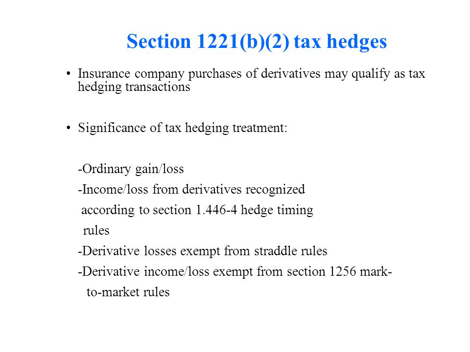 Section 1221(b)(2) tax hedges Insurance company purchases of derivatives may qualify as tax hedging transactions Significance of tax hedging treatment: -Ordinary gain/loss -Income/loss from derivatives recognized according to section 1.446-4 hedge timing rules -Derivative losses exempt from straddle rules -Derivative income/loss exempt from section 1256 mark- to-market rules