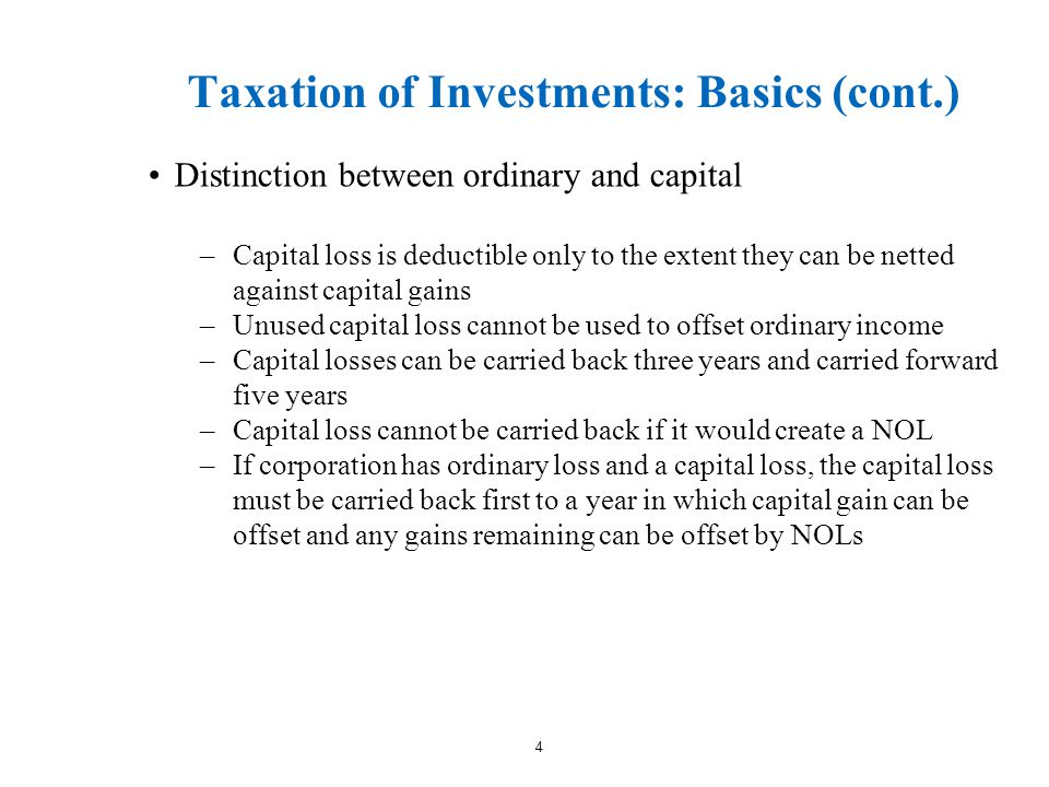 Taxation of Investments: Basics (cont.) Distinction between ordinary and capital –Capital loss is deductible only to the extent they can be netted against capital gains –Unused capital loss cannot be used to offset ordinary income –Capital losses can be carried back three years and carried forward five years –Capital loss cannot be carried back if it would create a NOL –If corporation has ordinary loss and a capital loss, the capital loss must be carried back first to a year in which capital gain can be offset and any gains remaining can be offset by NOLs 4