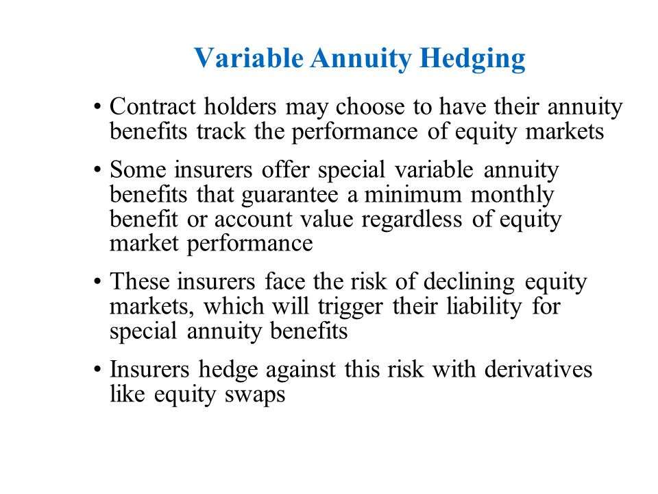 Variable Annuity Hedging Contract holders may choose to have their annuity benefits track the performance of equity markets Some insurers offer special variable annuity benefits that guarantee a minimum monthly benefit or account value regardless of equity market performance These insurers face the risk of declining equity markets, which will trigger their liability for special annuity benefits Insurers hedge against this risk with derivatives like equity swaps