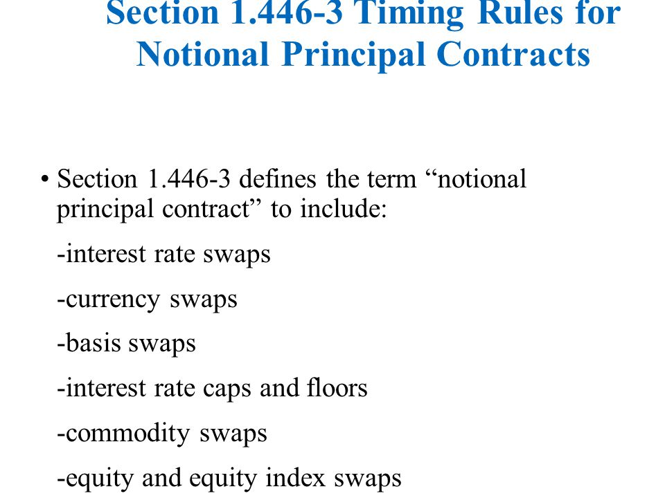 Section 1.446-3 Timing Rules for Notional Principal Contracts Section 1.446-3 defines the term notional principal contract to include: -interest rate swaps -currency swaps -basis swaps -interest rate caps and floors -commodity swaps -equity and equity index swaps